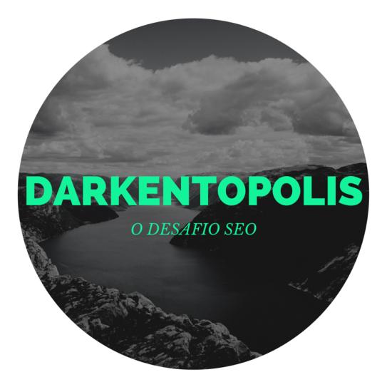 Darkentopolis - O Desafio de SEO o mito que virou realidade no google